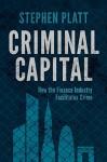 Criminal Capital: How the Finance Industry Facilitates Crime - Stephen Platt