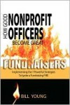 How Good Nonprofit Officers Become Great Fundraisers, Implementing the 7 Powerful Strategies to Ignite a Fundraising Fire - Bill Young