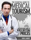 The Essential Guide to Medical Tourism - Get Excellent Care at Rock Bottom Prices - Derek Lambert
