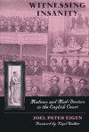 Witnessing Insanity: Madness and Mad-Doctors in the English Court - Joel Peter Eigen