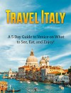 Travel Italy: A 5 Day Guide to Venice on What to See, Eat, and Enjoy! (italy travel guide, venice travel guide, italy facts) - Sarah Evans