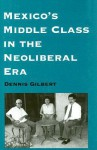 Mexico's Middle Class in the Neoliberal Era - Dennis L. Gilbert