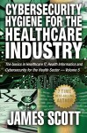 Cybersecurity Hygiene for the Healthcare Industry: The basics in Healthcare IT, Health Informatics and Cybersecurity for the Health Sector Volume - 5 - James Scott