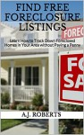 FIND FREE FORECLOSURE LISTINGS: Learn How to Track Down Foreclosed Homes in Your Area without Paying a Penny - A.J. Roberts