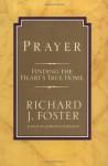 Prayer: Finding the Heart's True Home - Richard J. Foster, J. Foster Richard