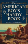 The American Boy's Handy Book: What to Do and How to Do It - Daniel Carter Beard