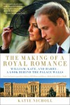 The Making of a Royal Romance: William, Kate, and Harry--A Look Behind the Palace Walls - Katie Nicholl