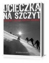 Ucieczka na szczyt. Rutkiewicz, Wielicki, Kurtyka, Kukuczka - Bernadette McDonald, Wojciech Fuszak, Robert Pagacz