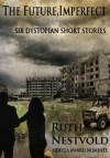 The Future Imperfect: Six Dystopian Short Stories - Ruth Nestvold
