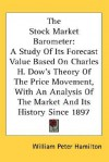 The Stock Market Barometer: A Study of Its Forecast Value Based on Charles H. Dow's Theory of the Price Movement, with an Analysis of the Market a - William Peter Hamilton