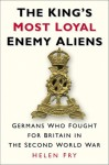 The King's Most Loyal Enemy Aliens: Germans Who Fought for Britain in the Second World War - Helen Fry