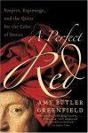 A Perfect Red: Empire, Espionage And The Quest For The Colour Of Desire - Amy Butler Greenfield