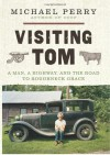 Visiting Tom: A Man, a Highway, and the Road to Roughneck Grace - Michael Perry
