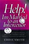 Help! I'm Married to an Intercessor : How Spouses, Pastors and Friends Can Understand and Unleash Intercessors for God's Glory - Eddie Smith, C. Peter Wagner