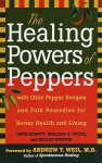 The Healing Powers of Peppers: With Chile Pepper Recipes and Folk Remedies for Better Health and Living - Dave DeWitt, Melissa T. Stock, Kellye Hunter, Andrew Weil