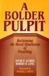 A Bolder Pulpit: Reclaming the Moral Dimension of Preaching - David P. Gushee, Robert H. Long