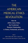 The American Medical Ethics Revolution: How the AMA's Code of Ethics Has Transformed Physicians' Relationships to Patients, Professionals, and Society - Robert B. Baker