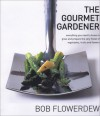 The Gourmet Gardener: Everything You Need to Know to Grow and Prepare the Very Finest of Vegetables, Fruits and Flowers - Bob Flowerdew