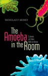 The Amoeba in the Room: Lives of the Microbes - Nicholas P. Money