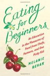 Eating for Beginners: An Education in the Pleasures of Food from Chefs, Farmers, and One Picky Kid - Melanie Rehak