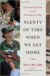 { { [ PLENTY OF TIME WHEN WE GET HOME: LOVE AND RECOVERY IN THE AFTERMATH OF WAR ] By Williams, Kayla ( Author ) Feb - 2014 [ Hardcover ] - Kayla Williams