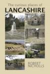 The Curious Places of Lancashire - Robert Nicholls