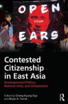 Contested Citizenship in East Asia: Developmental Politics, National Unity, and Globalization - Kyung-Sup Chang, Bryan S. Turner
