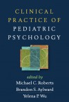 Clinical Practice of Pediatric Psychology - Michael C. Roberts, Brandon S. Aylward, Yelena P. Wu