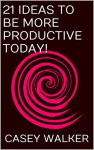 21 Ideas To Be More Productive Today! - Casey Walker