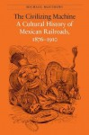 The Civilizing Machine: A Cultural History of Mexican Railroads, 1876-1910 - Michael Matthews