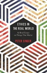 Ethics in the Real World: 82 Brief Essays on Things That Matter - Peter Singer
