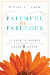 Faithful, Fit & Fabulous: Get Back to Basics and Transform Your Life--in Just 8 Weeks! - Connie E. Sokol