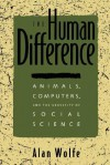 The Human Difference: Animals, Computers, and the Necessity of Social Science - Alan Wolfe