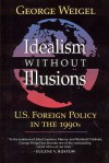 Idealism Without Illusions: U.S. Foreign Policy in the 1990s - George Weigel