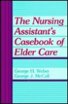 The Nursing Assistant's Casebook of Elder Care - George H. Weber, George J. McCall