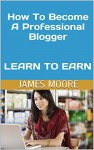 How To Become A Professional Blogger LEARN TO EARN - James Moore