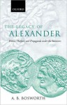 The Legacy of Alexander: Politics, Warfare and Propaganda Under the Successors - Albert Brian Bosworth