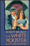 White Rooster and Other Stories - Robert Bausch