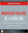 Whatever You Are, Be a Good One: To Get from Good to Great, You Must Learn How to Get Good - Stewart Emery