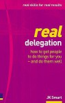 Real Delegation: How to Get People to Do Things for You - and Do Them Well - J.K. Smart