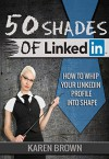 50 Shades of LinkedIn: How to whip your LinkedIn profile into shape - Karen Brown