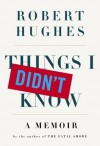 Things I Didn't Know - Robert Hughes