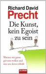 Die Kunst, kein Egoist zu sein: Warum wir gerne gut sein wollen und was uns davon abhält (German Edition) - Richard David Precht