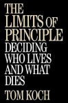 The Limits of Principle: Deciding Who Lives and What Dies - Tom Koch