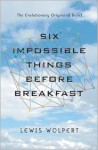 Six Impossible Things Before Breakfast: The Evolutionary Origins of Belief - Lewis Wolpert