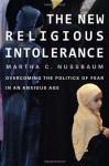 The New Religious Intolerance: Overcoming the Politics of Fear in an Anxious Age - Martha C. Nussbaum