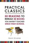 Practical Classics: 50 Reasons to Reread Fifty Books You Haven't Touched Since High School - Kevin Smokler
