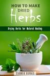 How to Make Dried Herbs: Drying Herbs for Natural Healing (Organic & Alternative Healing) - Carmen Haynes