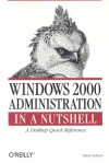 Windows 2000 Administration in a Nutshell: A Desktop Quick Reference - Mitch Tulloch