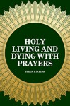 Holy Living and Dying with Prayers - Jeremy Taylor